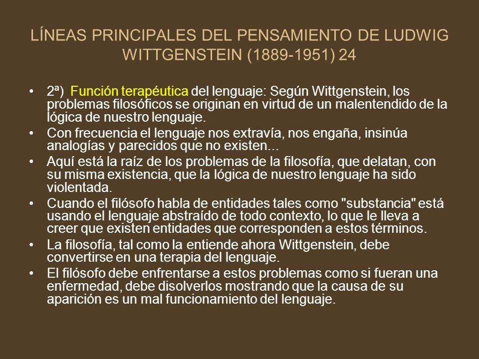 LÍNEAS PRINCIPALES DEL PENSAMIENTO DE LUDWIG WITTGENSTEIN (1889-1951) 24 2ª) Función terapéutica del lenguaje: Según Wittgenstein, los problemas filos