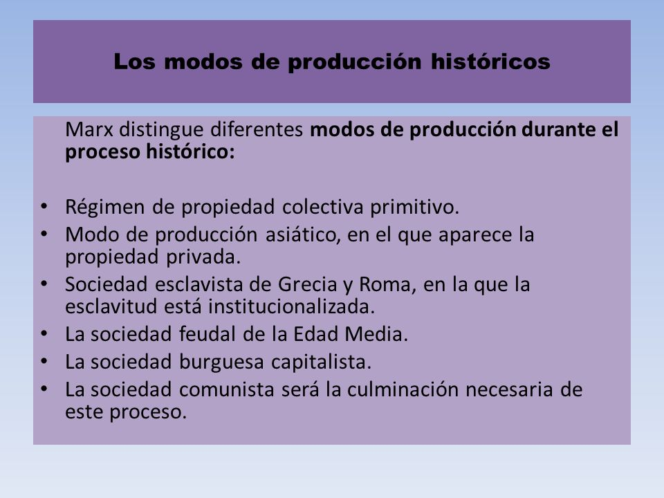 Los modos de producción históricos Marx distingue diferentes modos de producción durante el proceso histórico: Régimen de propiedad colectiva primitiv