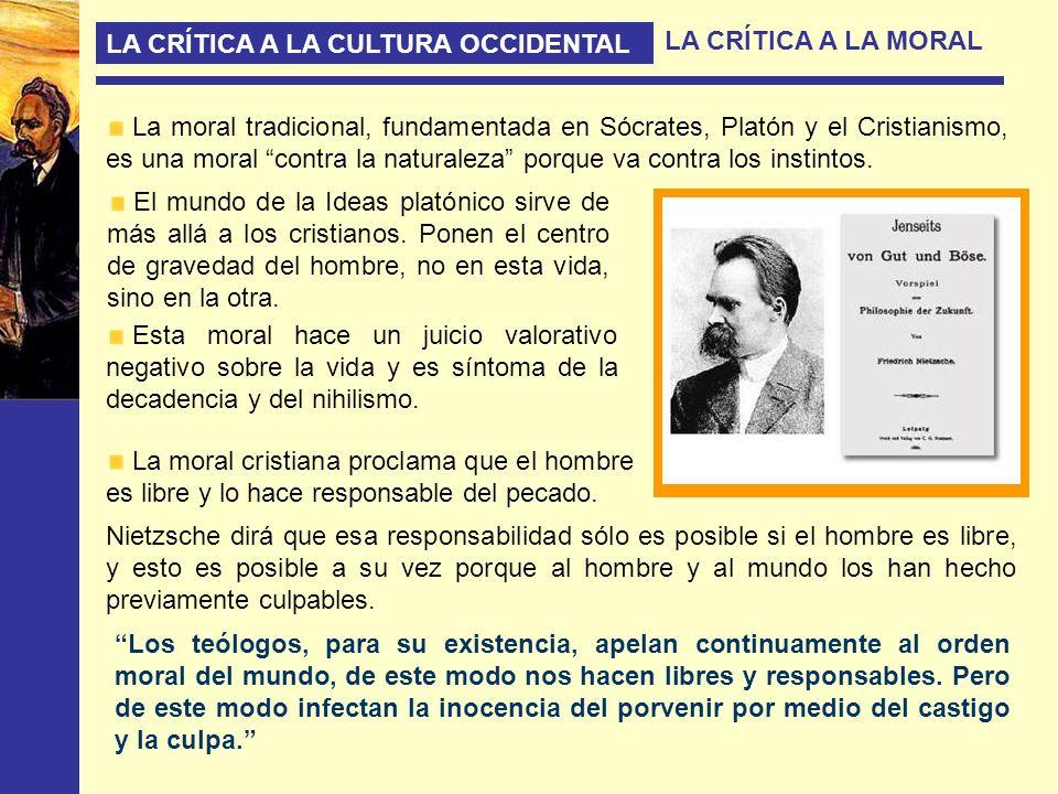 LA CRÍTICA A LA CULTURA OCCIDENTAL LA CRÍTICA A LA MORAL La moral tradicional, fundamentada en Sócrates, Platón y el Cristianismo, es una moral contra