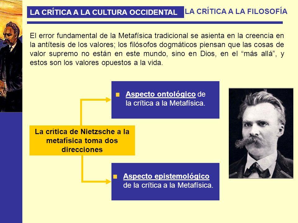 LA CRÍTICA A LA CULTURA OCCIDENTAL LA CRÍTICA A LA FILOSOFÍA El error fundamental de la Metafísica tradicional se asienta en la creencia en la antítes