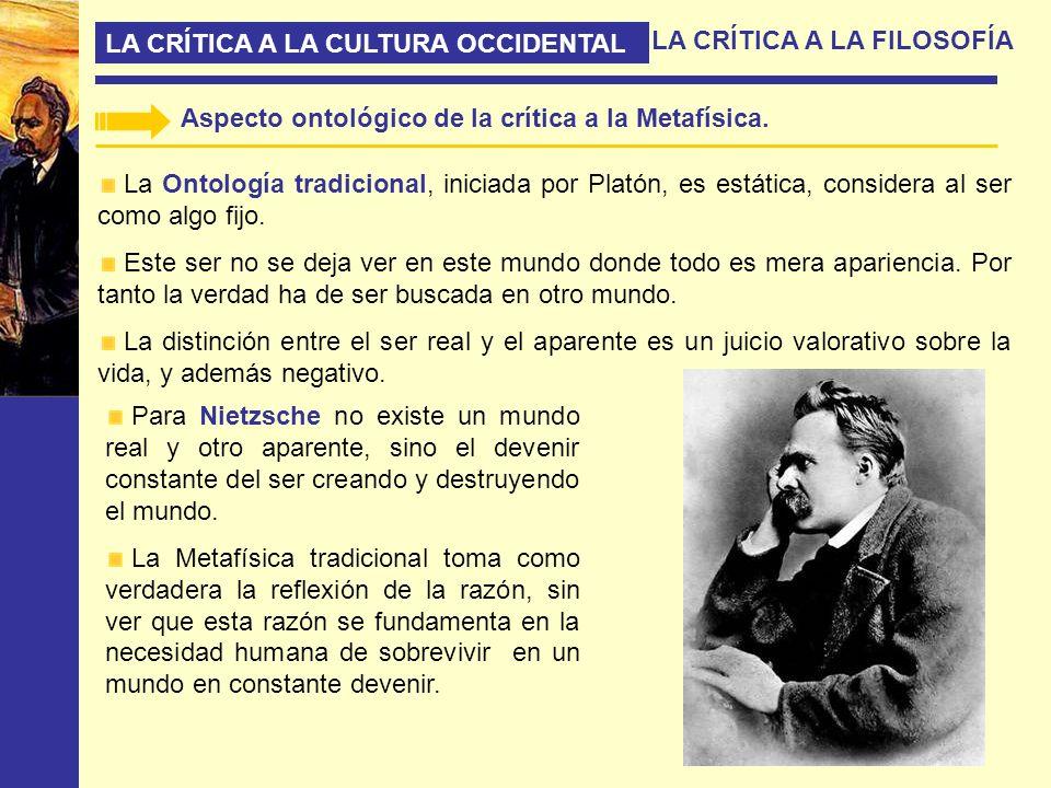 LA CRÍTICA A LA CULTURA OCCIDENTAL LA CRÍTICA A LA FILOSOFÍA Aspecto ontológico de la crítica a la Metafísica. La Ontología tradicional, iniciada por