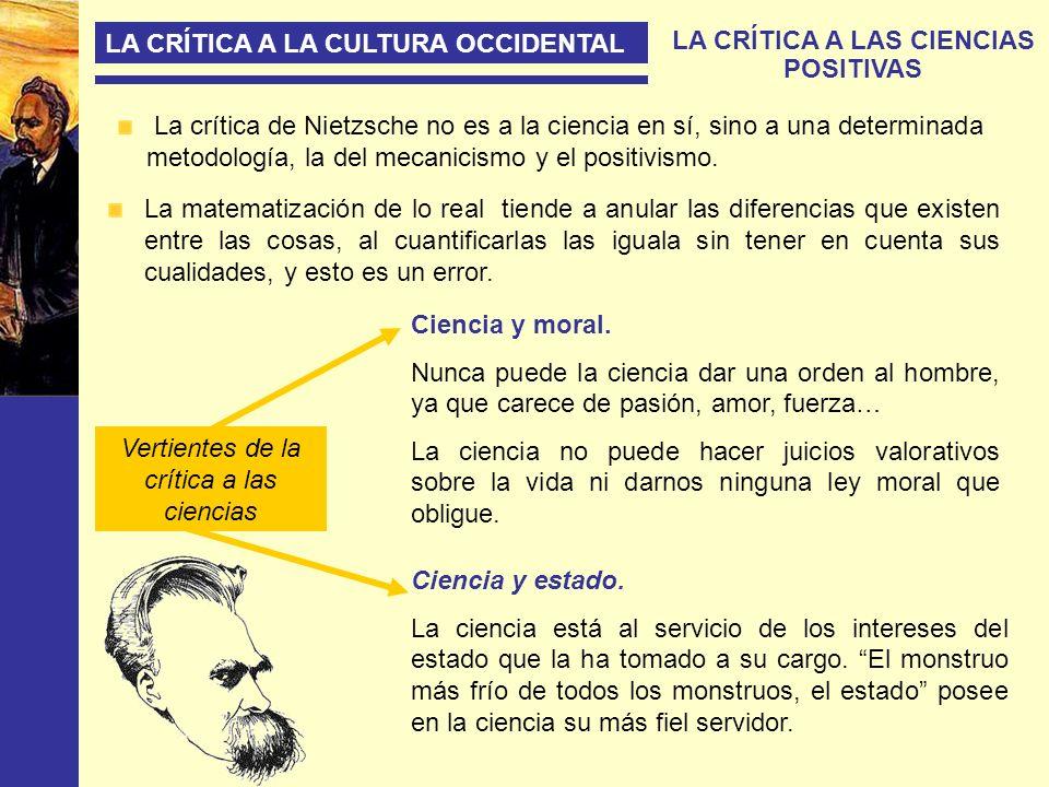 LA CRÍTICA A LA CULTURA OCCIDENTAL LA CRÍTICA A LAS CIENCIAS POSITIVAS La crítica de Nietzsche no es a la ciencia en sí, sino a una determinada metodo