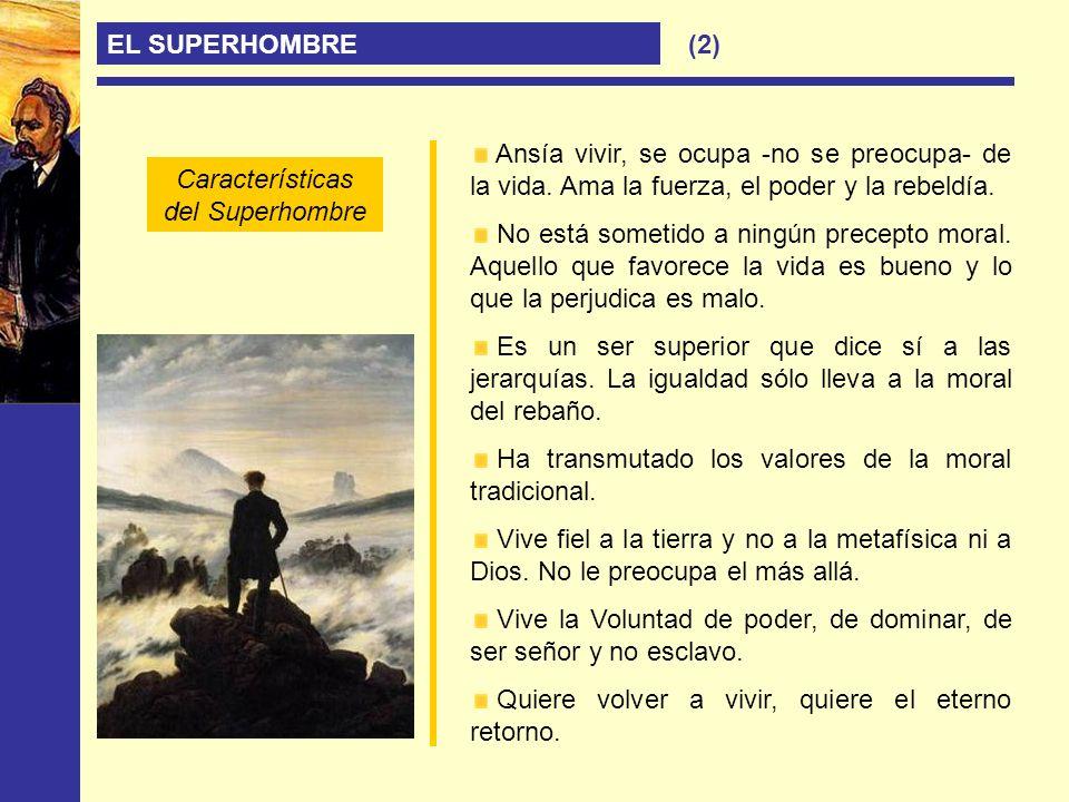 EL SUPERHOMBRE Ansía vivir, se ocupa -no se preocupa- de la vida. Ama la fuerza, el poder y la rebeldía. No está sometido a ningún precepto moral. Aqu