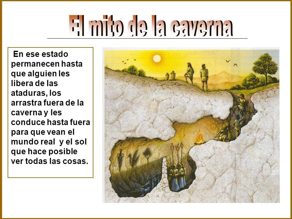 En ese estado permanecen hasta que alguien les libera de las ataduras, los arrastra fuera de la caverna y les conduce hasta fuera para que vean el mun