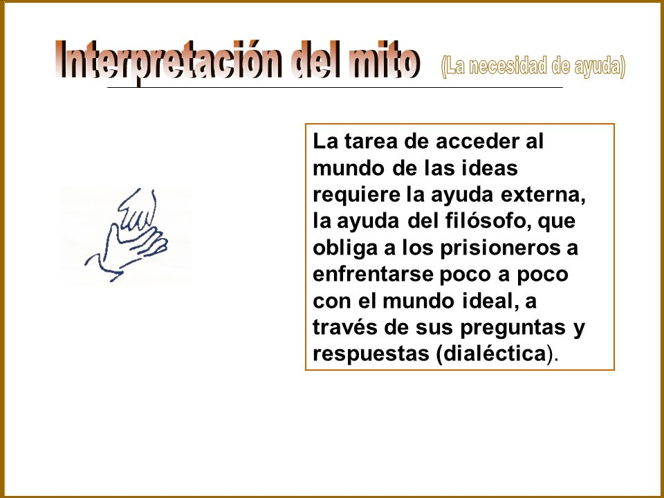 La tarea de acceder al mundo de las ideas requiere la ayuda externa, la ayuda del filósofo, que obliga a los prisioneros a enfrentarse poco a poco con