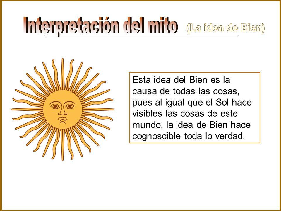 Esta idea del Bien es la causa de todas las cosas, pues al igual que el Sol hace visibles las cosas de este mundo, la idea de Bien hace cognoscible to