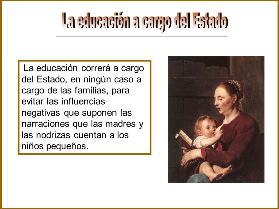 La educación correrá a cargo del Estado, en ningún caso a cargo de las familias, para evitar las influencias negativas que suponen las narraciones que