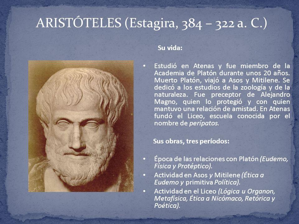 ARISTÓTELES (Estagira, 384 – 322 a. C.) Su vida: Estudió en Atenas y fue miembro de la Academia de Platón durante unos 20 años. Muerto Platón, viajó a
