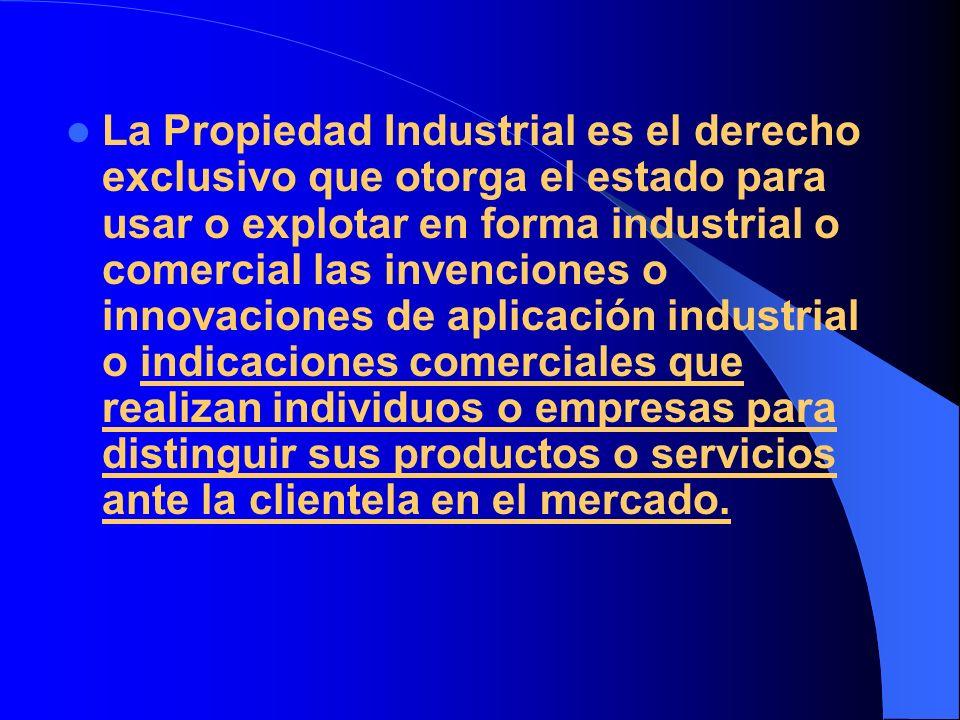 La Propiedad Industrial es el derecho exclusivo que otorga el estado para usar o explotar en forma industrial o comercial las invenciones o innovacion