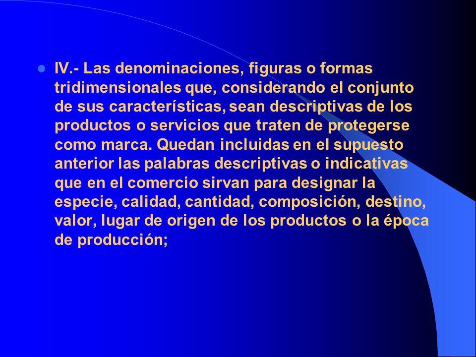 IV.- Las denominaciones, figuras o formas tridimensionales que, considerando el conjunto de sus características, sean descriptivas de los productos o