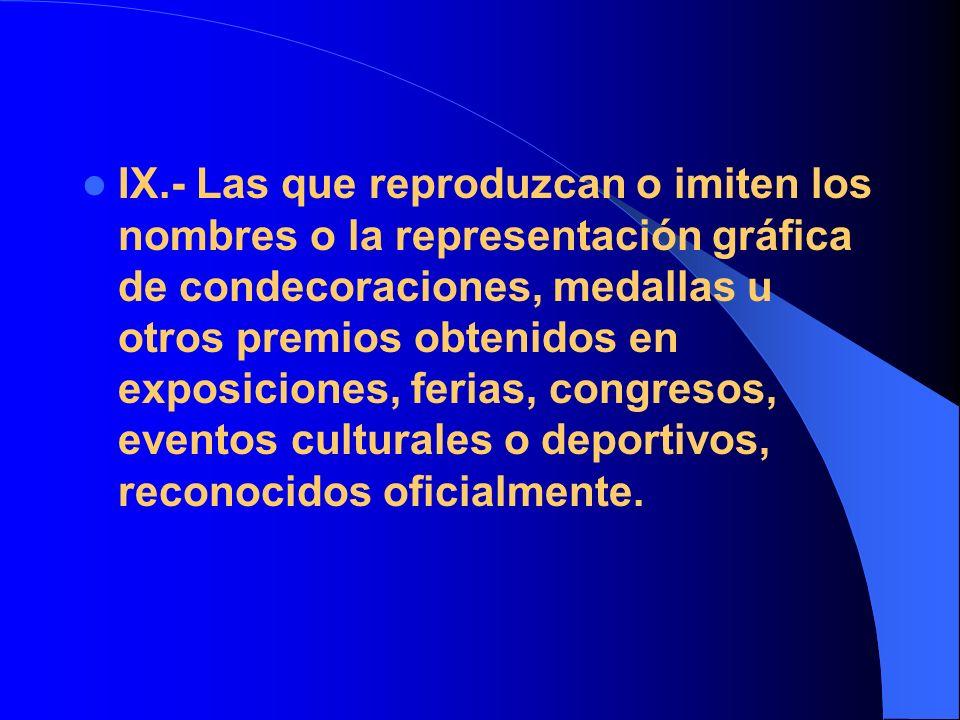 IX.- Las que reproduzcan o imiten los nombres o la representación gráfica de condecoraciones, medallas u otros premios obtenidos en exposiciones, feri