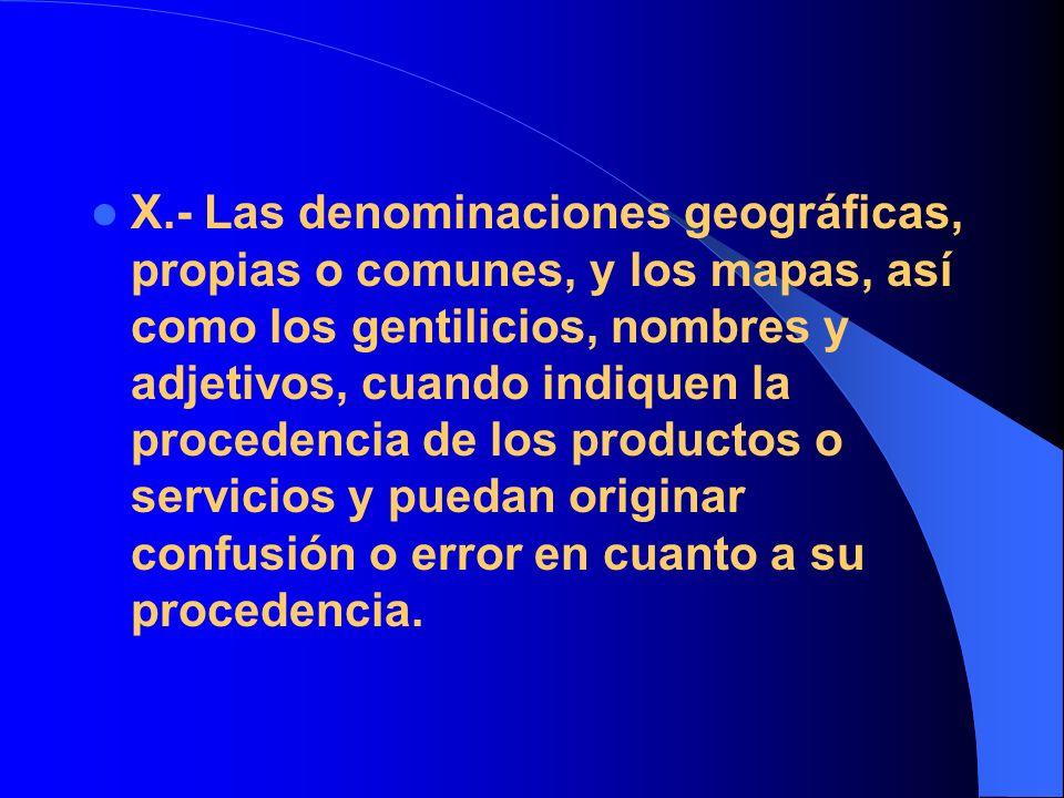 X.- Las denominaciones geográficas, propias o comunes, y los mapas, así como los gentilicios, nombres y adjetivos, cuando indiquen la procedencia de l
