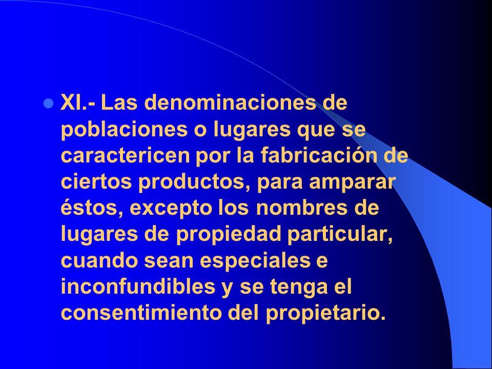 XI.- Las denominaciones de poblaciones o lugares que se caractericen por la fabricación de ciertos productos, para amparar éstos, excepto los nombres
