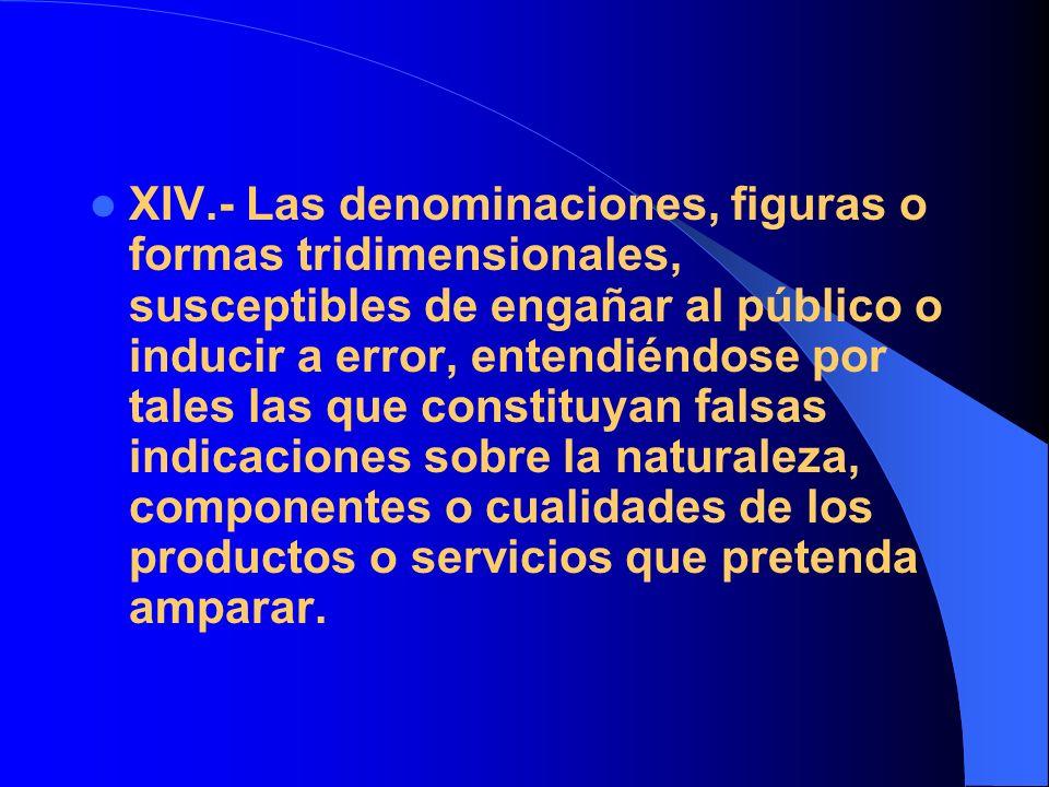 XIV.- Las denominaciones, figuras o formas tridimensionales, susceptibles de engañar al público o inducir a error, entendiéndose por tales las que con