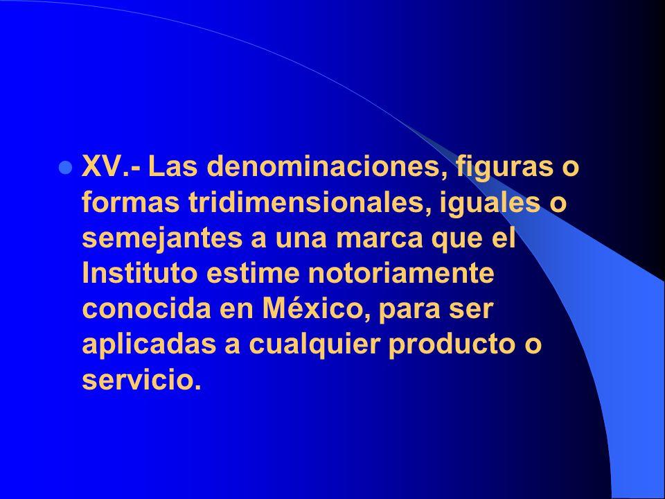 XV.- Las denominaciones, figuras o formas tridimensionales, iguales o semejantes a una marca que el Instituto estime notoriamente conocida en México,