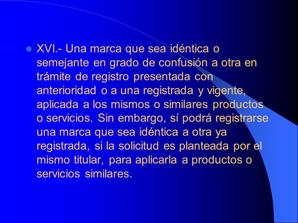 XVI.- Una marca que sea idéntica o semejante en grado de confusión a otra en trámite de registro presentada con anterioridad o a una registrada y vige