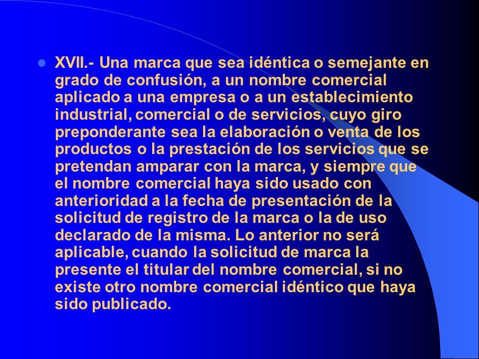 XVII.- Una marca que sea idéntica o semejante en grado de confusión, a un nombre comercial aplicado a una empresa o a un establecimiento industrial, c