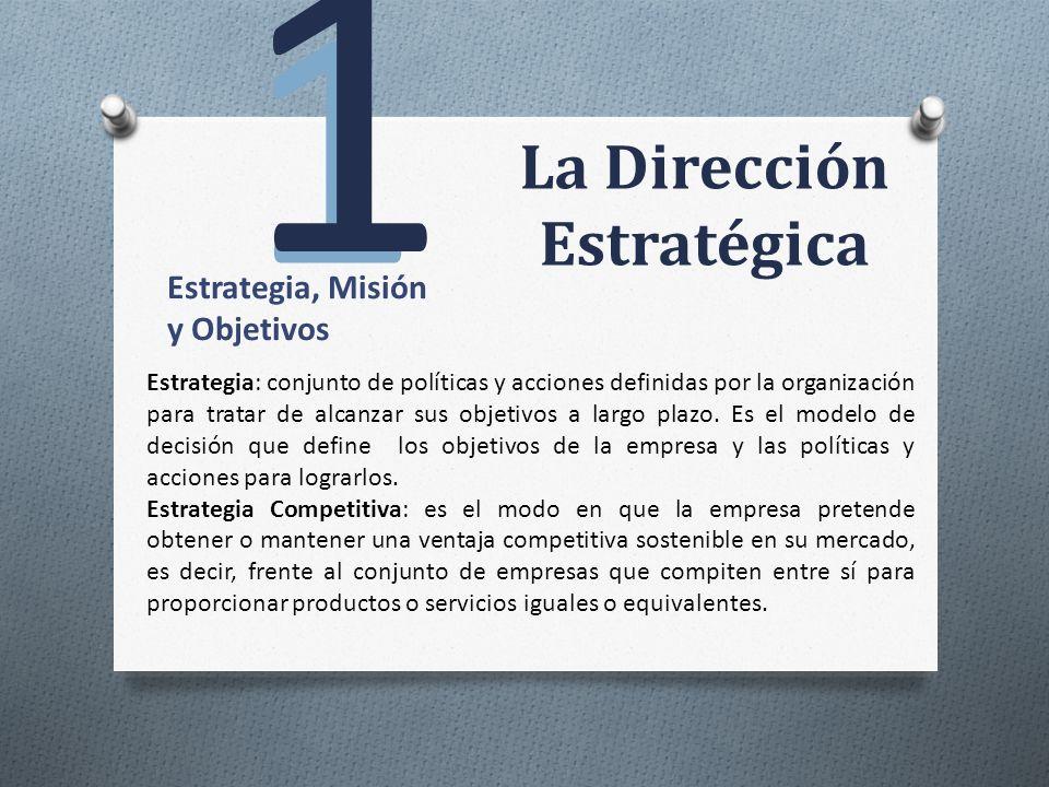 La Dirección Estratégica 1 1 Estrategia, Misión y Objetivos Estrategia: conjunto de políticas y acciones definidas por la organización para tratar de