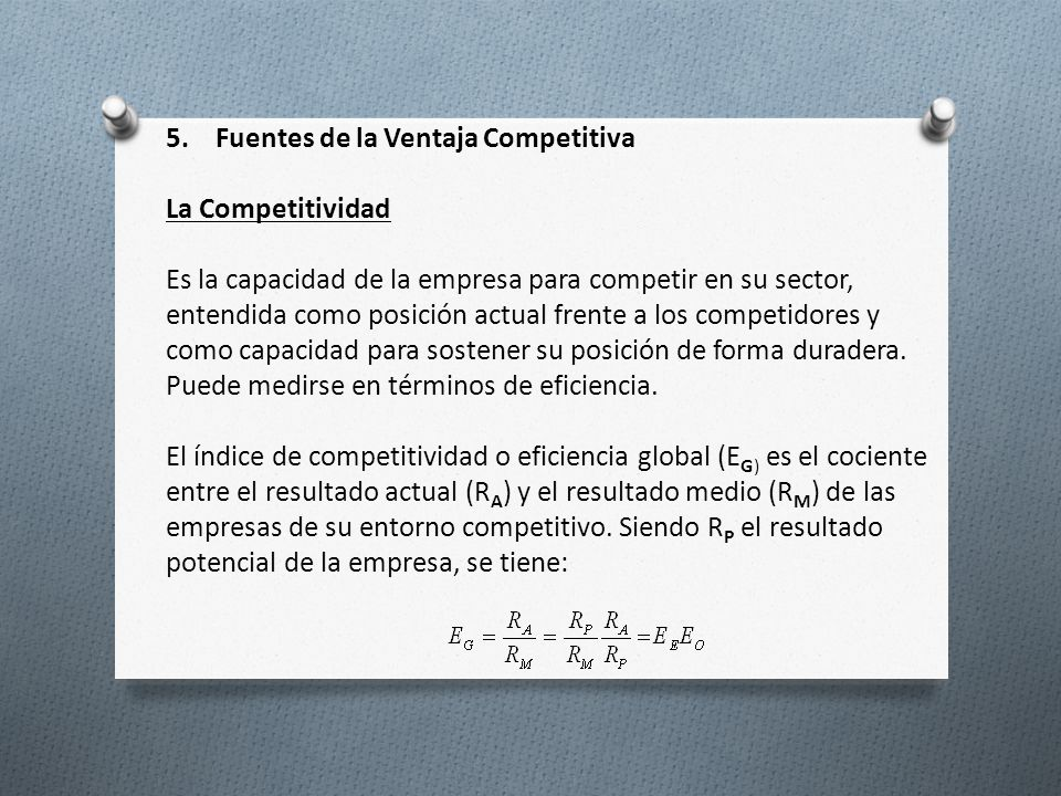 5. Fuentes de la Ventaja Competitiva La Competitividad Es la capacidad de la empresa para competir en su sector, entendida como posición actual frente