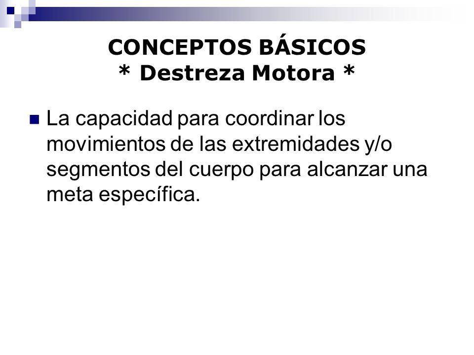 CONCEPTOS BÁSICOS * Destreza Motora * La capacidad para coordinar los movimientos de las extremidades y/o segmentos del cuerpo para alcanzar una meta