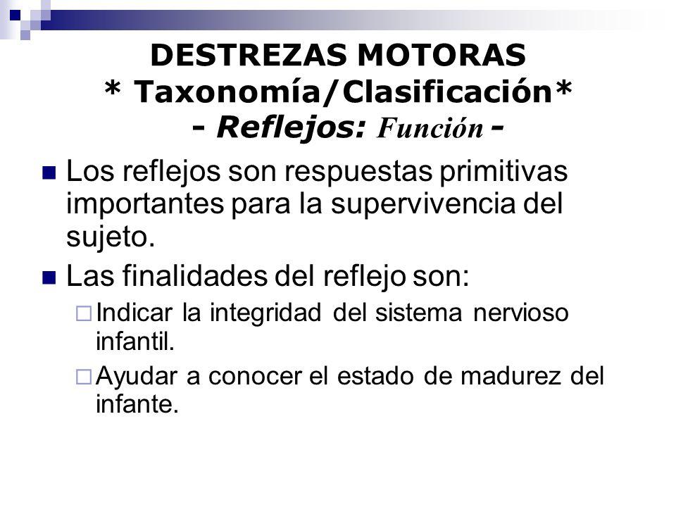 DESTREZAS MOTORAS * Taxonomía/Clasificación* - Reflejos: Función - Los reflejos son respuestas primitivas importantes para la supervivencia del sujeto