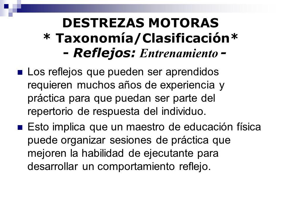 DESTREZAS MOTORAS * Taxonomía/Clasificación* - Reflejos: Entrenamiento - Los reflejos que pueden ser aprendidos requieren muchos años de experiencia y