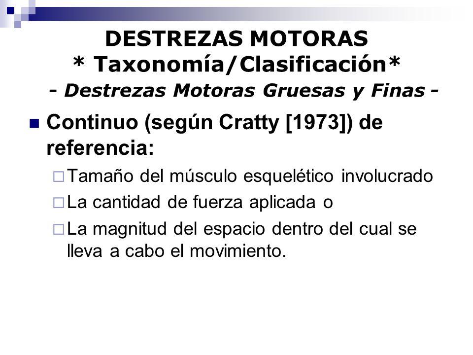 DESTREZAS MOTORAS * Taxonomía/Clasificación* - Destrezas Motoras Gruesas y Finas - Continuo (según Cratty [1973]) de referencia: Tamaño del músculo es