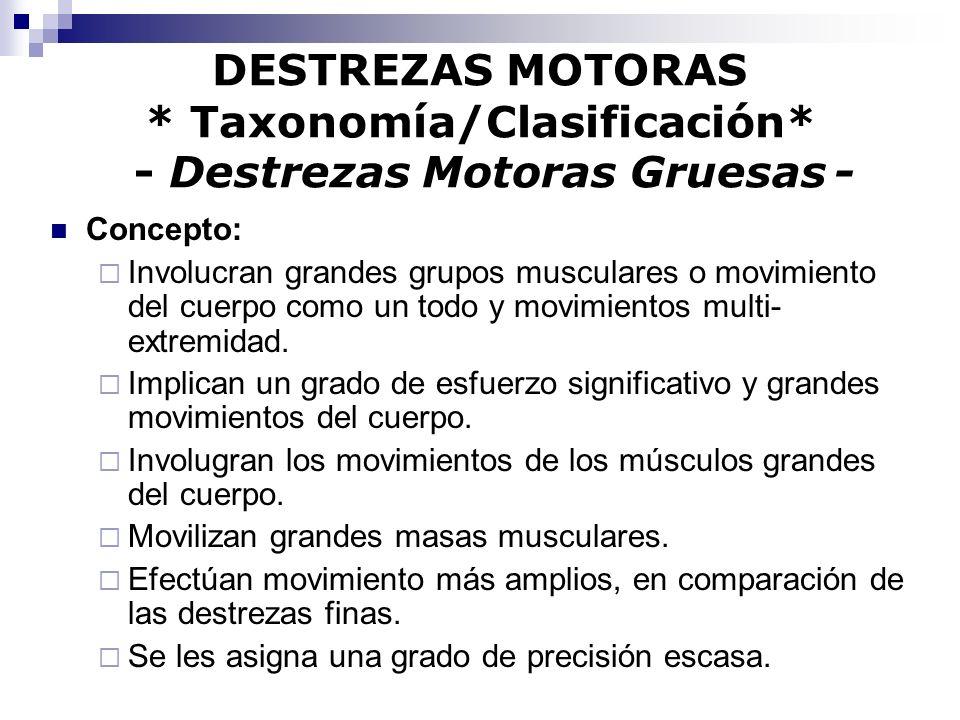 DESTREZAS MOTORAS * Taxonomía/Clasificación* - Destrezas Motoras Gruesas - Concepto: Involucran grandes grupos musculares o movimiento del cuerpo como