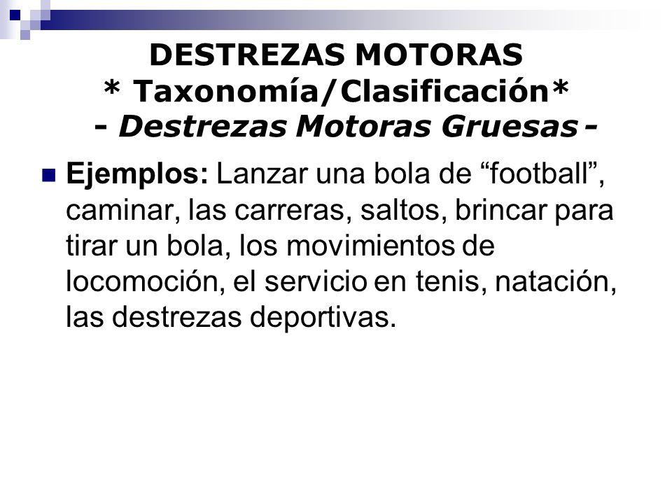 DESTREZAS MOTORAS * Taxonomía/Clasificación* - Destrezas Motoras Gruesas - Ejemplos: Lanzar una bola de football, caminar, las carreras, saltos, brinc