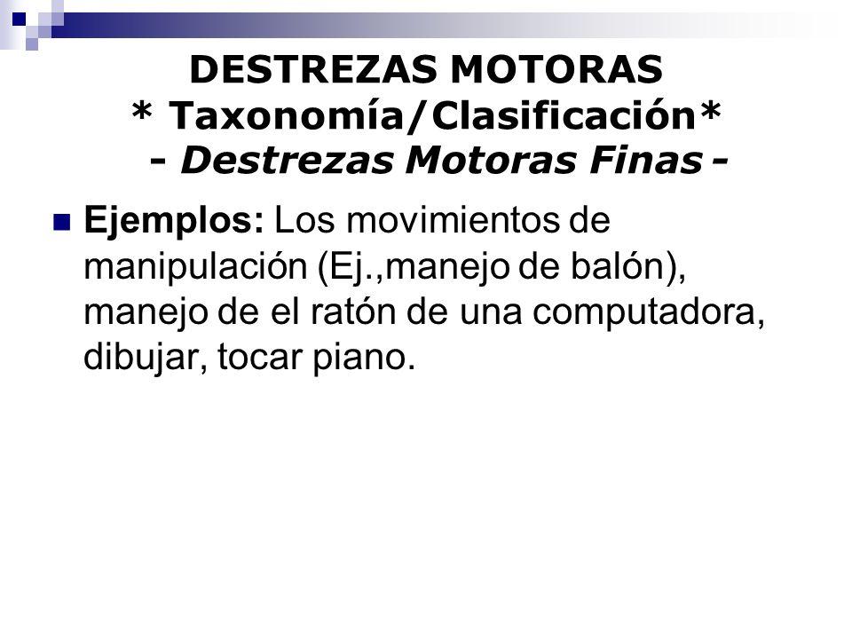 DESTREZAS MOTORAS * Taxonomía/Clasificación* - Destrezas Motoras Finas - Ejemplos: Los movimientos de manipulación (Ej.,manejo de balón), manejo de el