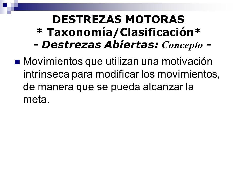 DESTREZAS MOTORAS * Taxonomía/Clasificación* - Destrezas Abiertas: Concepto - Movimientos que utilizan una motivación intrínseca para modificar los mo