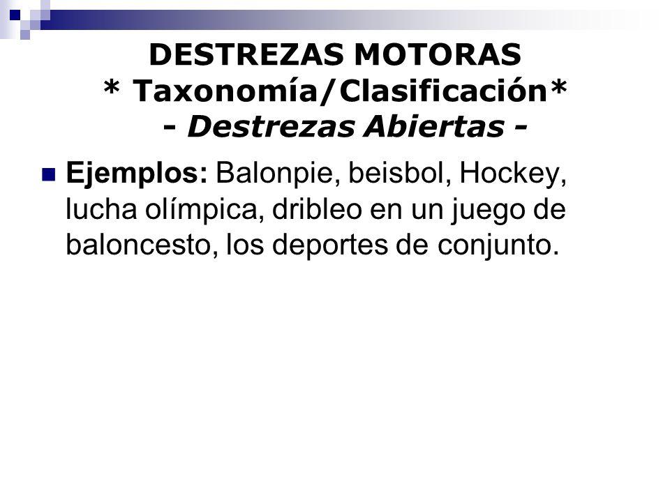 DESTREZAS MOTORAS * Taxonomía/Clasificación* - Destrezas Abiertas - Ejemplos: Balonpie, beisbol, Hockey, lucha olímpica, dribleo en un juego de balonc