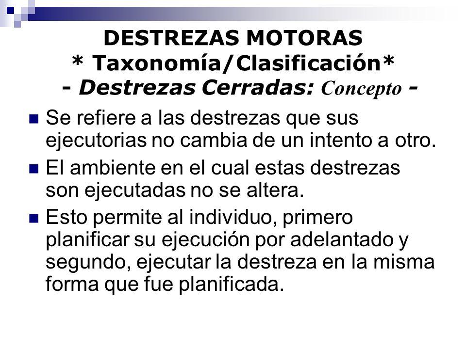 DESTREZAS MOTORAS * Taxonomía/Clasificación* - Destrezas Cerradas: Concepto - Se refiere a las destrezas que sus ejecutorias no cambia de un intento a