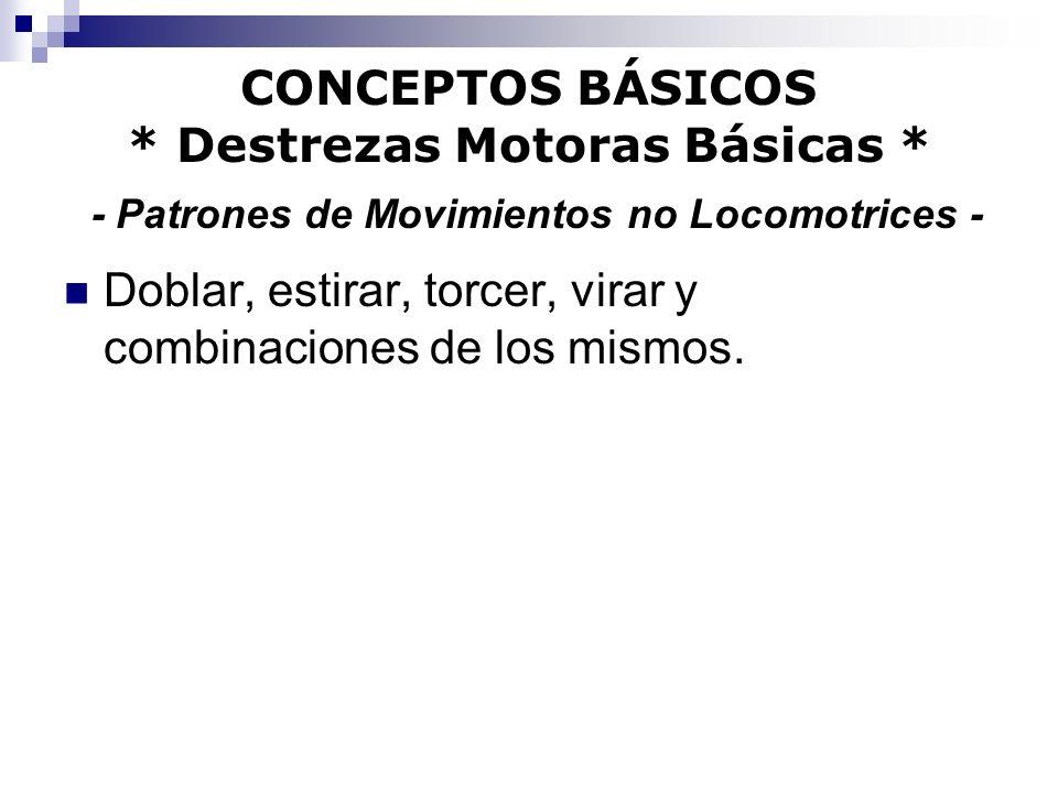 CONCEPTOS BÁSICOS * Destrezas Motoras Básicas * - Patrones de Movimientos no Locomotrices - Doblar, estirar, torcer, virar y combinaciones de los mism
