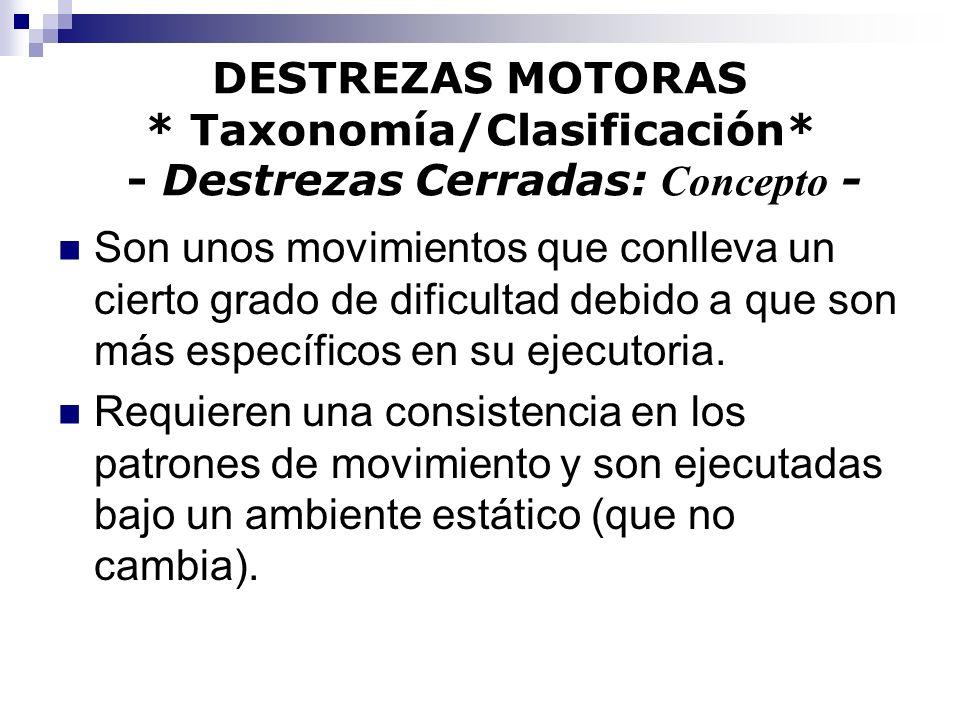 DESTREZAS MOTORAS * Taxonomía/Clasificación* - Destrezas Cerradas: Concepto - Son unos movimientos que conlleva un cierto grado de dificultad debido a