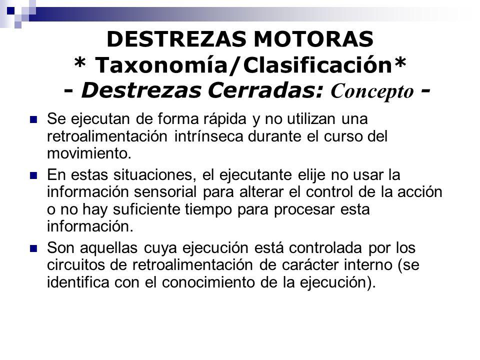 DESTREZAS MOTORAS * Taxonomía/Clasificación* - Destrezas Cerradas: Concepto - Se ejecutan de forma rápida y no utilizan una retroalimentación intrínse