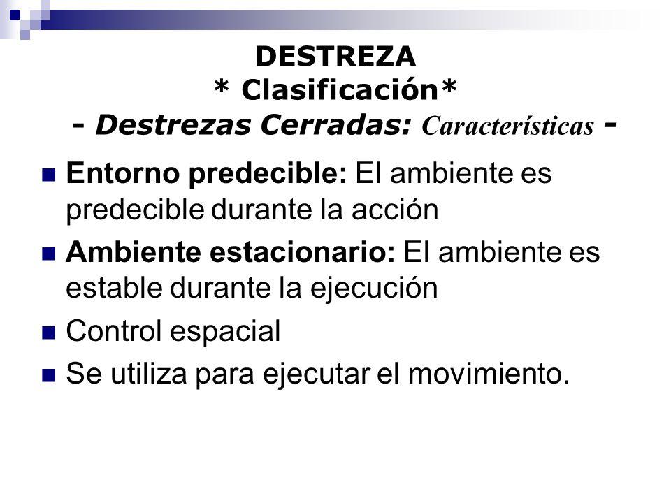 DESTREZA * Clasificación* - Destrezas Cerradas: Características - Entorno predecible: El ambiente es predecible durante la acción Ambiente estacionari