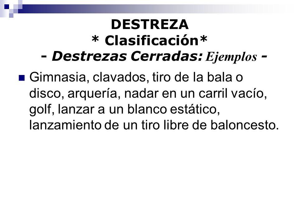 DESTREZA * Clasificación* - Destrezas Cerradas: Ejemplos - Gimnasia, clavados, tiro de la bala o disco, arquería, nadar en un carril vacío, golf, lanz