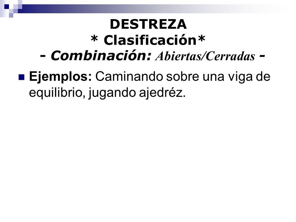 DESTREZA * Clasificación* - Combinación: Abiertas/Cerradas - Ejemplos: Caminando sobre una viga de equilibrio, jugando ajedréz.