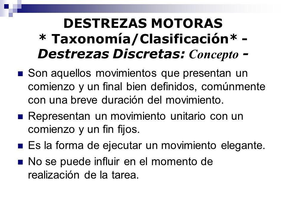 DESTREZAS MOTORAS * Taxonomía/Clasificación* - Destrezas Discretas: Concepto - Son aquellos movimientos que presentan un comienzo y un final bien defi