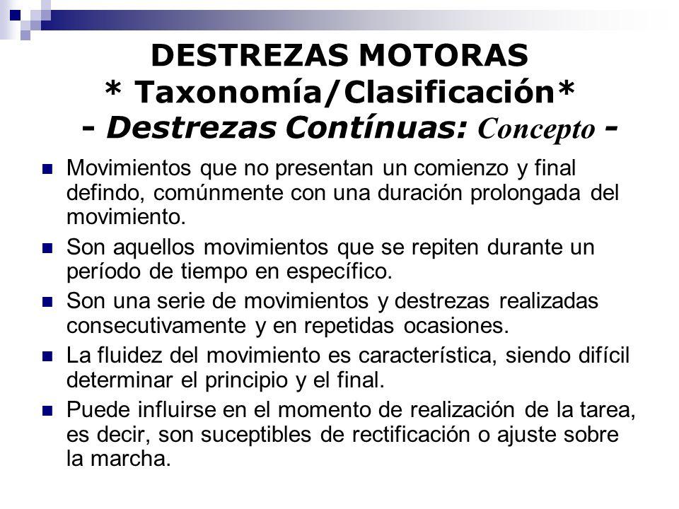 DESTREZAS MOTORAS * Taxonomía/Clasificación* - Destrezas Contínuas: Concepto - Movimientos que no presentan un comienzo y final defindo, comúnmente co