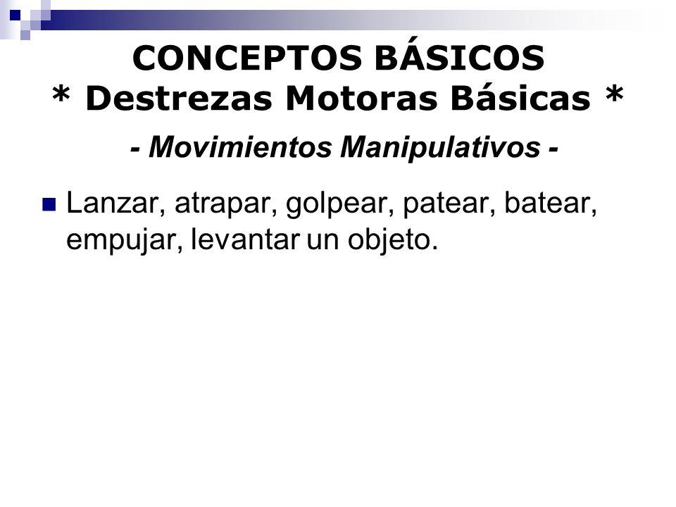 CONCEPTOS BÁSICOS * Destrezas Motoras Básicas * - Movimientos Manipulativos - Lanzar, atrapar, golpear, patear, batear, empujar, levantar un objeto.