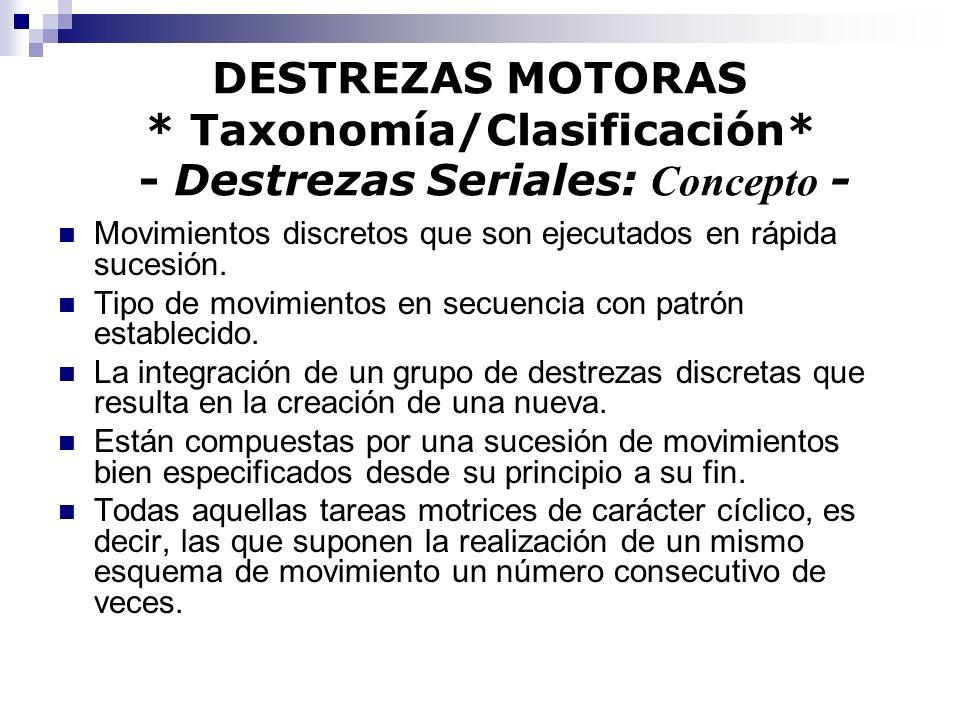 DESTREZAS MOTORAS * Taxonomía/Clasificación* - Destrezas Seriales: Concepto - Movimientos discretos que son ejecutados en rápida sucesión. Tipo de mov