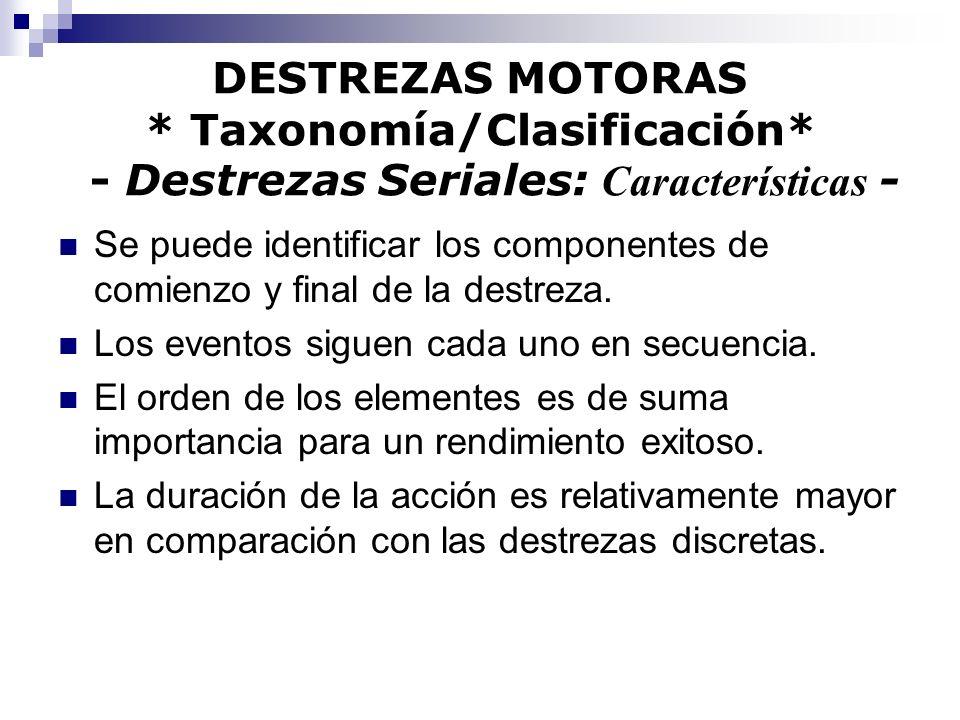 DESTREZAS MOTORAS * Taxonomía/Clasificación* - Destrezas Seriales: Características - Se puede identificar los componentes de comienzo y final de la de