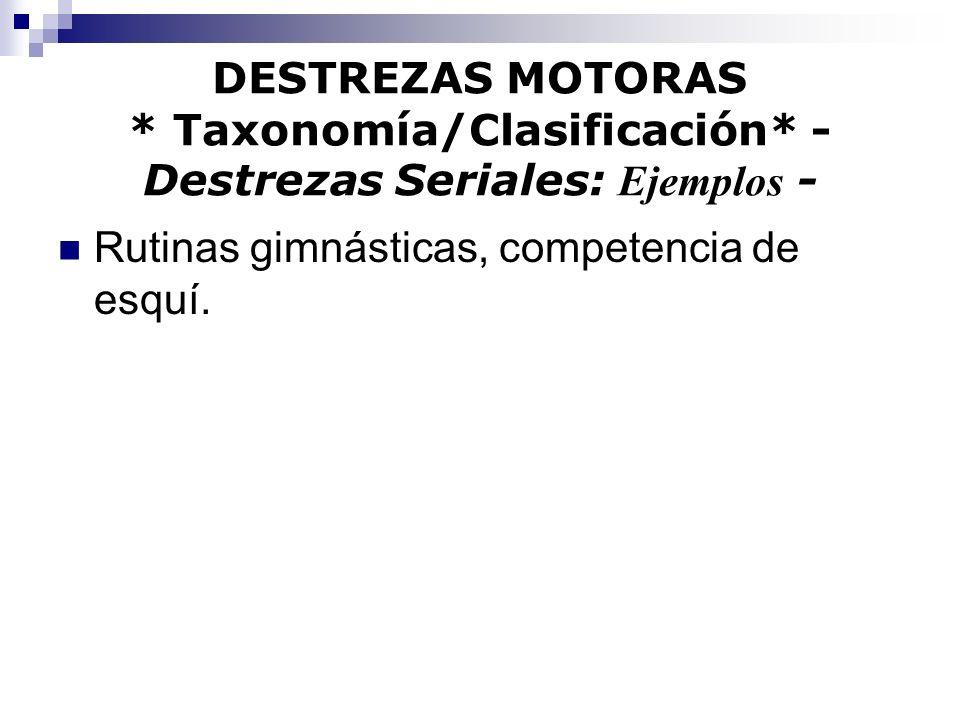 DESTREZAS MOTORAS * Taxonomía/Clasificación* - Destrezas Seriales: Ejemplos - Rutinas gimnásticas, competencia de esquí.