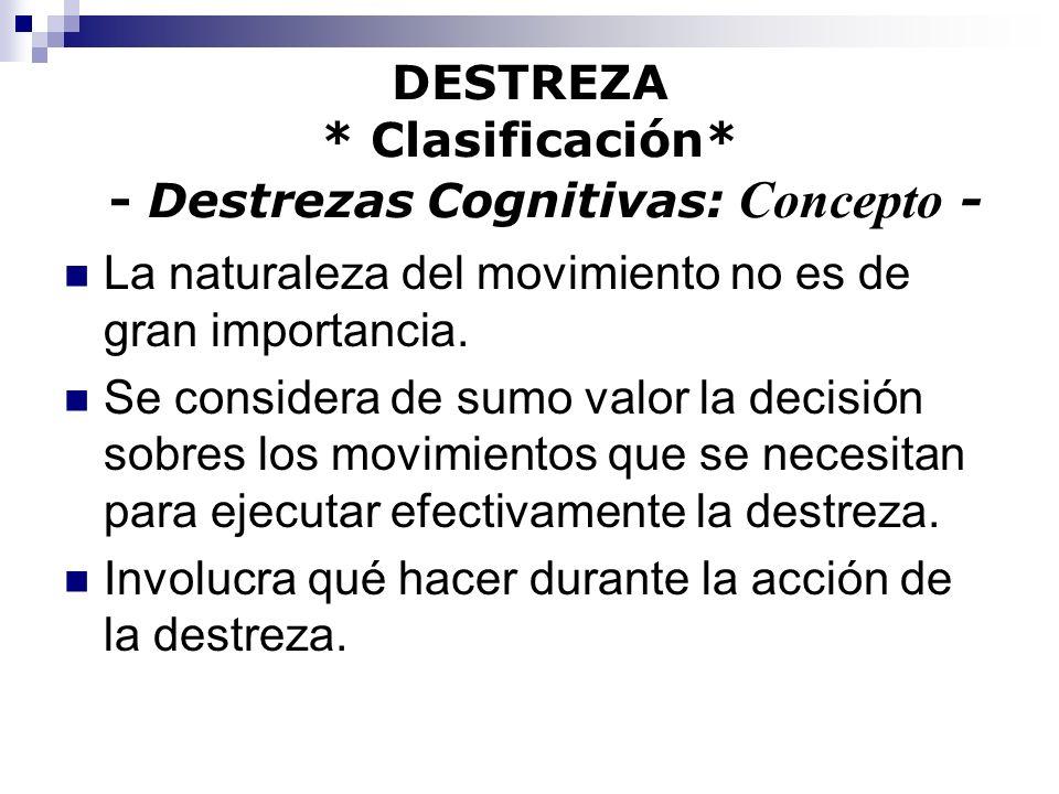 DESTREZA * Clasificación* - Destrezas Cognitivas: Concepto - La naturaleza del movimiento no es de gran importancia. Se considera de sumo valor la dec