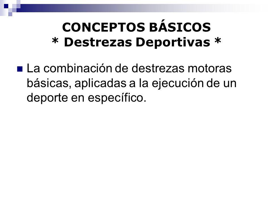 CONCEPTOS BÁSICOS * Destrezas Deportivas * La combinación de destrezas motoras básicas, aplicadas a la ejecución de un deporte en específico.