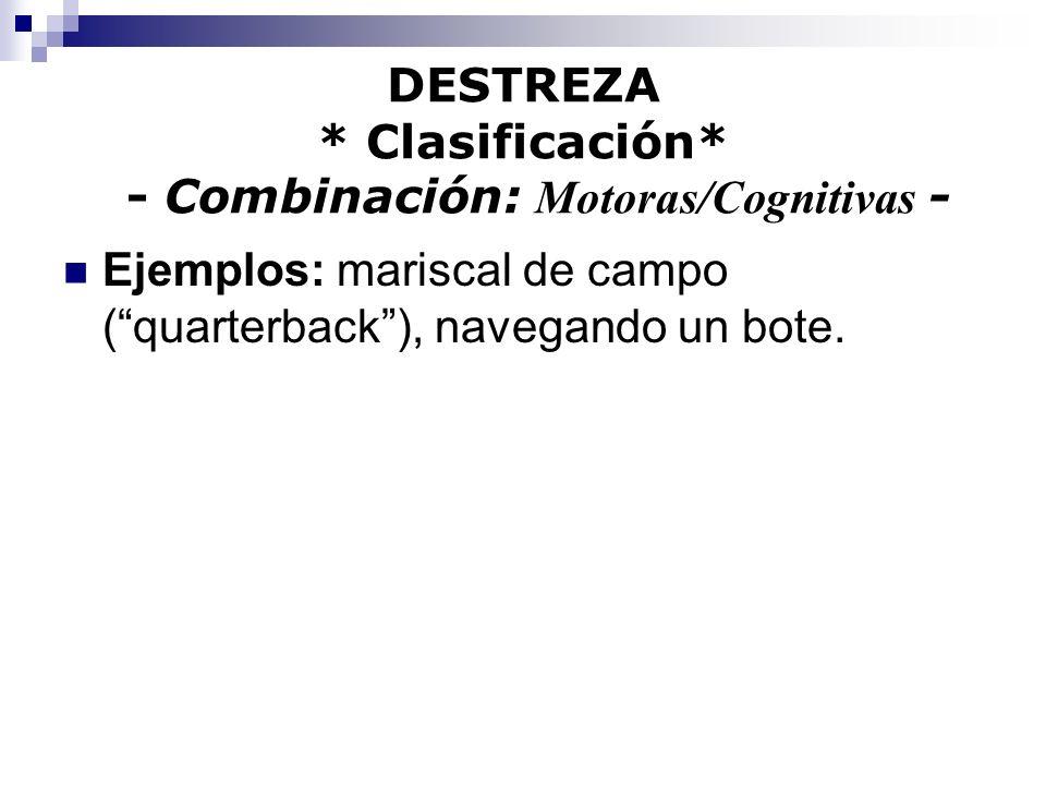 DESTREZA * Clasificación* - Combinación: Motoras/Cognitivas - Ejemplos: mariscal de campo (quarterback), navegando un bote.