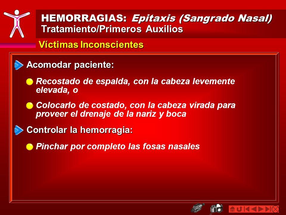 HEMORRAGIAS: Epitaxis (Sangrado Nasal) Tratamiento/Primeros Auxilios Víctimas Inconscientes Acomodar paciente: Recostado de espalda, con la cabeza lev