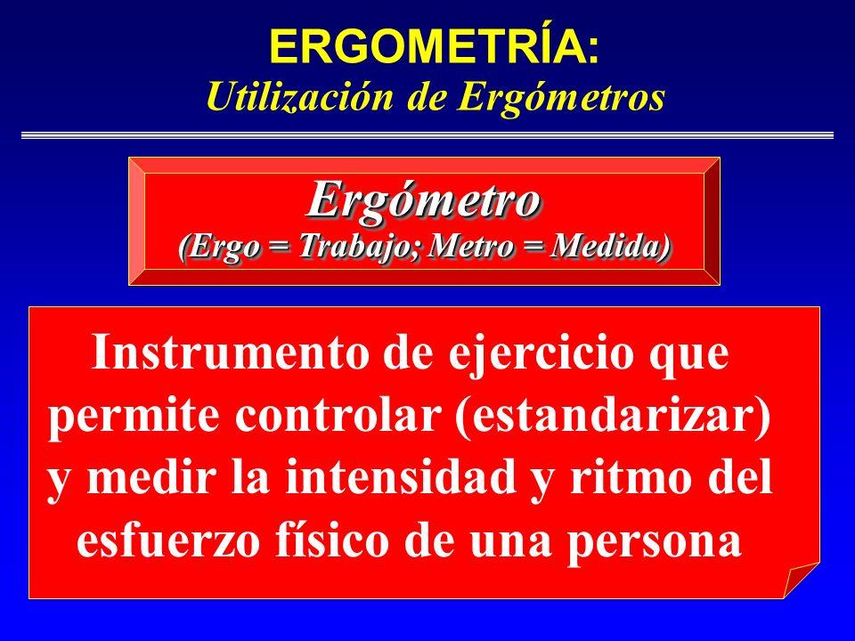 ERGOMETRÍA: Utilización de Ergómetros Ergómetro (Ergo = Trabajo; Metro = Medida) Ergómetro Instrumento de ejercicio que permite controlar (estandariza